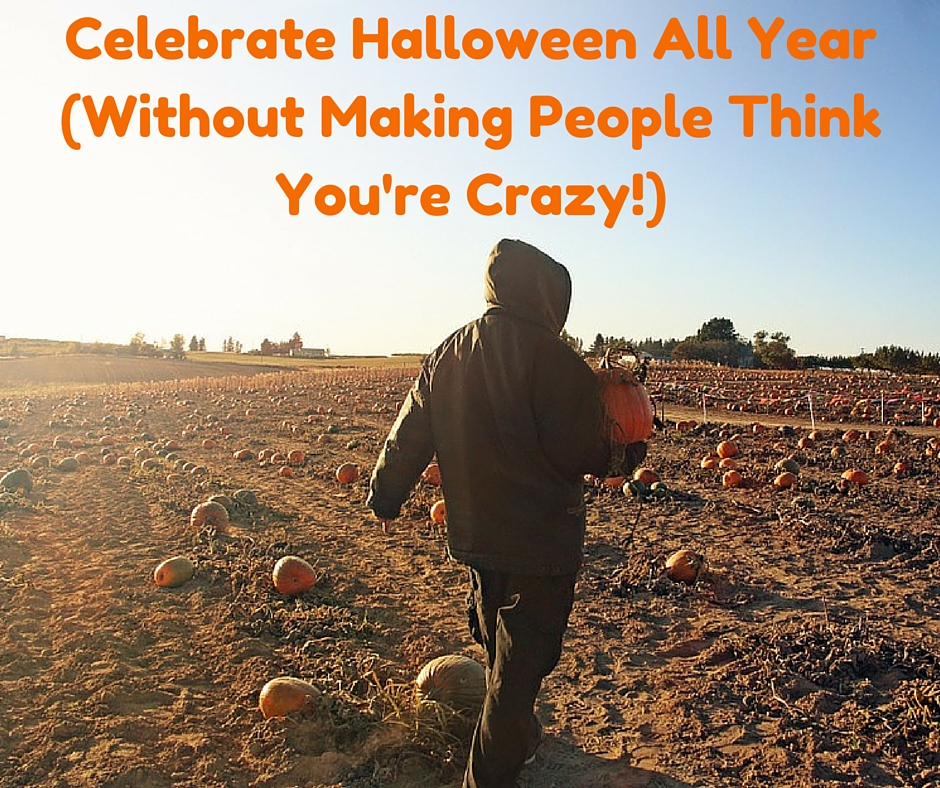 Celebrate Halloween All Year (Without Making People Think You're Crazy!)